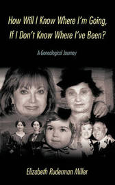 How Will I Know Where I'm Going, If I Don't Know Where I've Been? by Elizabeth Ruderman Miller