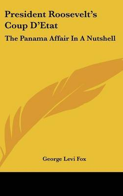 President Roosevelt's Coup D'Etat: The Panama Affair in a Nutshell: Was It Right? Will the Canal Pay? (1904) by George Levi Fox image