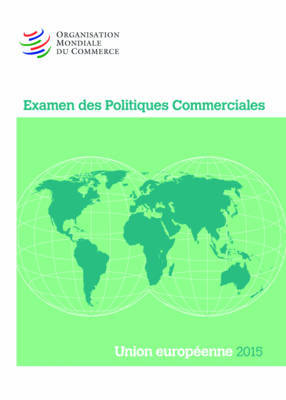Examen Des Politiques Commerciales 2015: Union Europeenne by World Trade Organization