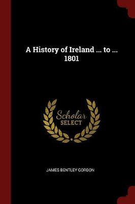 A History of Ireland ... to ... 1801 by James Bentley Gordon image