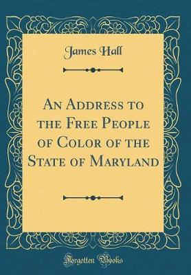 An Address to the Free People of Color of the State of Maryland (Classic Reprint) by James Hall image