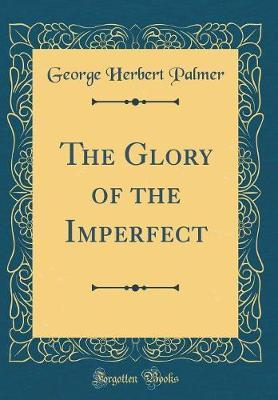 The Glory of the Imperfect (Classic Reprint) by George , Herbert Palmer image