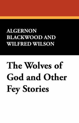 The Wolves of God and Other Fey Stories by Algernon Blackwood image