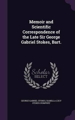 Memoir and Scientific Correspondence of the Late Sir George Gabriel Stokes, Bart. by George Gabriel Stokes image