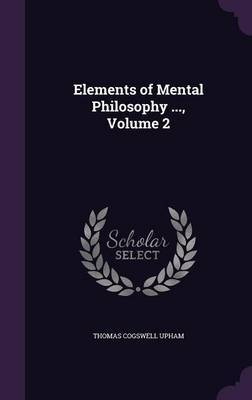 Elements of Mental Philosophy ..., Volume 2 by Thomas Cogswell Upham image