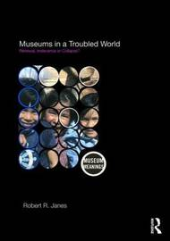 Museums in a Troubled World by Robert R Janes