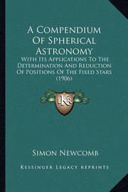 A Compendium of Spherical Astronomy: With Its Applications to the Determination and Reduction of Positions of the Fixed Stars (1906) by Simon Newcomb