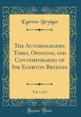The Autobiography, Times, Opinions, and Contemporaries of Sir Egerton Brydges, Vol. 1 of 2 (Classic Reprint) by Egerton Brydges