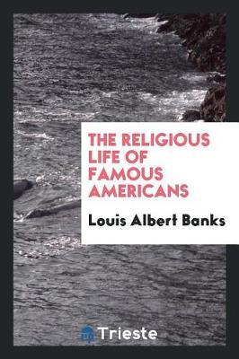 The Religious Life of Famous Americans by Louis Albert Banks