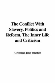 The Conflict with Slavery, Politics and Reform, the Inner Life and Criticism by Greenleaf John Whittier image