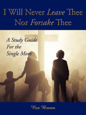 I Will Never Leave Thee Nor Forsake Thee: A Study Guide for the Single Mom by Roz Brown image