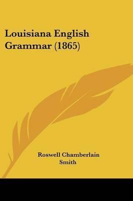 Louisiana English Grammar (1865) by Roswell Chamberlain Smith