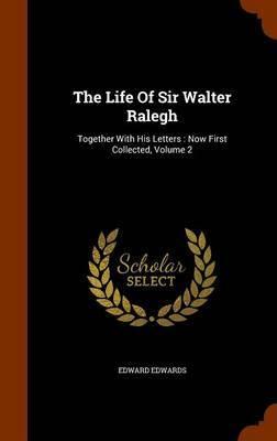 The Life of Sir Walter Ralegh by Edward Edwards