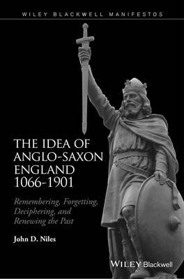 The Idea of Anglo-Saxon England 1066-1901 by John D Niles