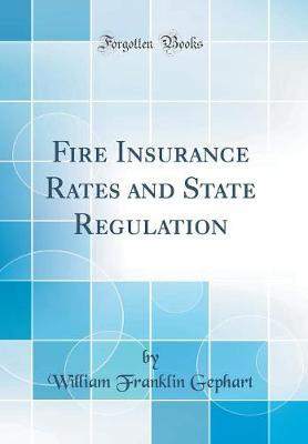 Fire Insurance Rates and State Regulation (Classic Reprint) by William Franklin Gephart