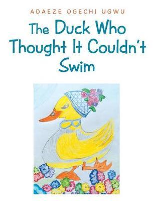 The Duck Who Thought It Couldn't Swim by Adaeze Ogechi Ugwu