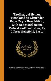 The Iliad; Of Homer. Translated by Alexander Pope, Esq. a New Edition, with Additional Notes, Critical and Illustrative, by Gilbert Wakefield, B.A. ... by Homer