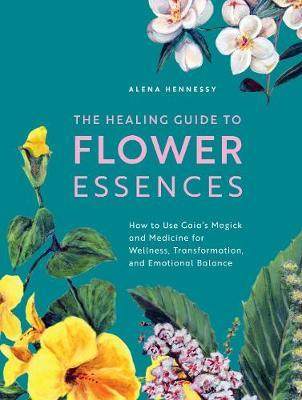 The Healing Guide to Flower Essences by Alena Hennessy