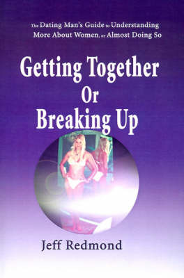 Getting Together or Breaking Up: (The Dating Man's Guide to Understanding More about Women (or Almost Doing So) by Jeffrey Redmond image