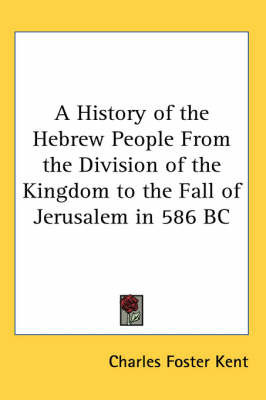 A History of the Hebrew People From the Division of the Kingdom to the Fall of Jerusalem in 586 BC by Charles Foster Kent