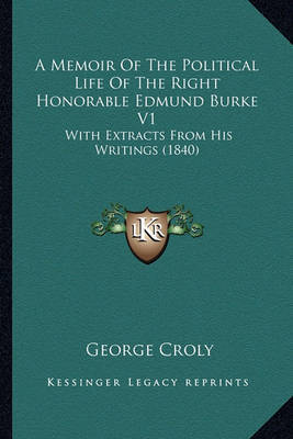 A Memoir of the Political Life of the Right Honorable Edmunda Memoir of the Political Life of the Right Honorable Edmund Burke V1 Burke V1: With Extracts from His Writings (1840) with Extracts from His Writings (1840) by George Croly