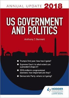 US Government & Politics Annual Update 2018 by Anthony J Bennett