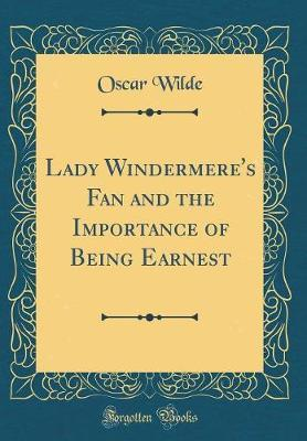 Lady Windermere's Fan and the Importance of Being Earnest (Classic Reprint) by Oscar Wilde