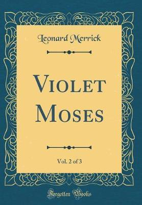 Violet Moses, Vol. 2 of 3 (Classic Reprint) by Leonard Merrick image