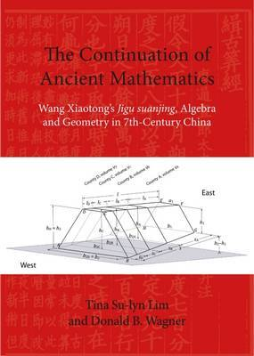 The Continuation of Ancient Mathematics: Wang Xiaotong's Jigu Suanjing, Algebra and Geometry in 7th-Century China by Tina Su-Lyn Lim image