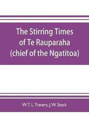 The stirring times of Te Rauparaha (chief of the Ngatitoa) by W T L Travers
