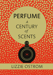 Perfume: A Century of Scents by Lizzie Ostrom