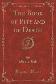 The Book of Pity and of Death (Classic Reprint) by Pierre Loti