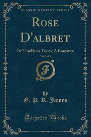 Rose D'Albret, Vol. 1 of 3 by George Payne Rainsford James