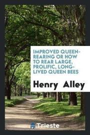 Improved Queen-Rearing or How to Rear Large, Prolific, Long-Lived Queen Bees by Henry Alley
