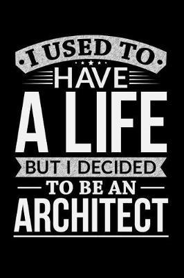 I Used To Have A Life But I Decided To Be An Architect by Life Decided
