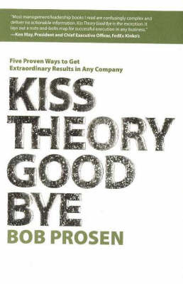 Kiss Theory Good Bye: Five Proven Ways to Get Extraordinary Results in Any Company by Bob Prosen image