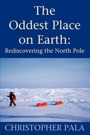 The Oddest Place on Earth: Rediscovering the North Pole by Christopher Pala