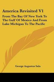 America Revisited V1: From the Bay of New York to the Gulf of Mexico and from Lake Michigan to the Pacific by George Augustus Sala