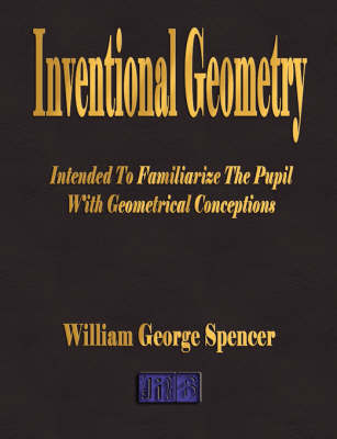 Inventional Geometry - Intended to Familiarize the Pupil with Geometrical Conceptions by William George Spencer image