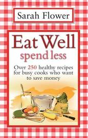 Eat Well Spend Less: Over 250 Healthy Recipes for Busy Cooks Who Want to Save Money by Sarah Flower image