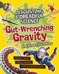 Disgusting and Dreadful Science: Gut-wrenching Gravity and Other Fatal Forces by Anna Claybourne
