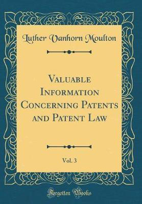 Valuable Information Concerning Patents and Patent Law, Vol. 3 (Classic Reprint) by Luther Vanhorn Moulton image