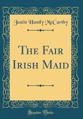 The Fair Irish Maid (Classic Reprint) by Justin Huntly McCarthy image