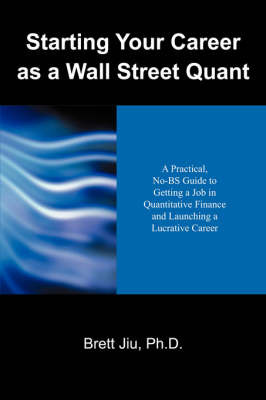 Starting Your Career as a Wall Street Quant: A Practical, No-Bs Guide to Getting a Job in Quantitative Finance and Launching a Lucrative Career by Brett Jiu PhD image