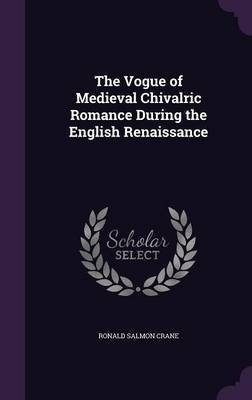 The Vogue of Medieval Chivalric Romance During the English Renaissance by Ronald Salmon Crane
