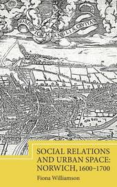 Social Relations and Urban Space: Norwich, 1600-1700 by Fiona Williamson