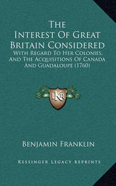 The Interest of Great Britain Considered: With Regard to Her Colonies, and the Acquisitions of Canada and Guadaloupe (1760) by Benjamin Franklin