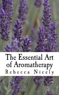 The Essential Art of Aromatherapy by Rebecca Nicely