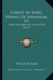 Christ in Song, Hymns of Immanual V1: Selected from All Ages with Notes by Philip Schaff
