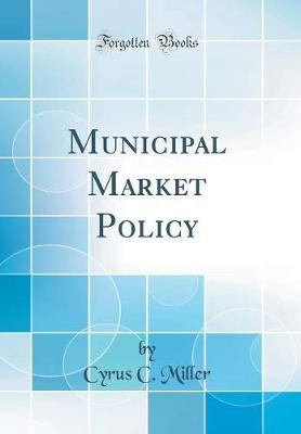 Municipal Market Policy (Classic Reprint) by Cyrus C Miller
